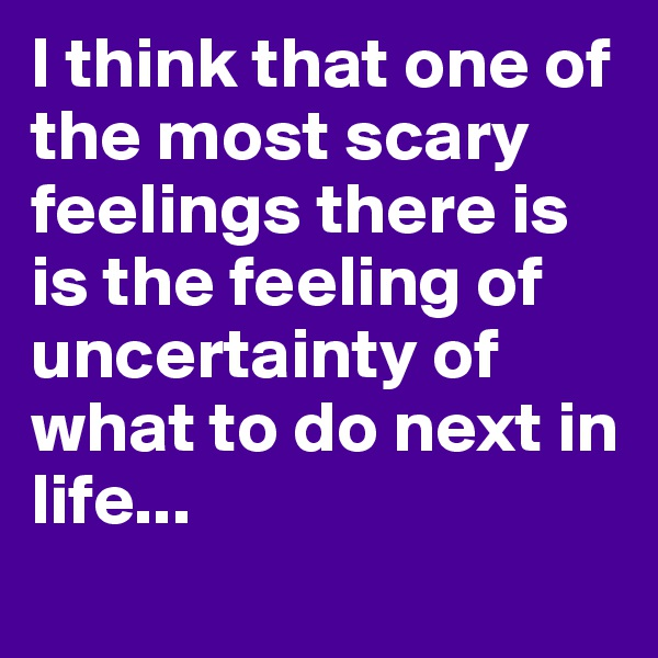 I think that one of the most scary feelings there is is the feeling of uncertainty of what to do next in life...
