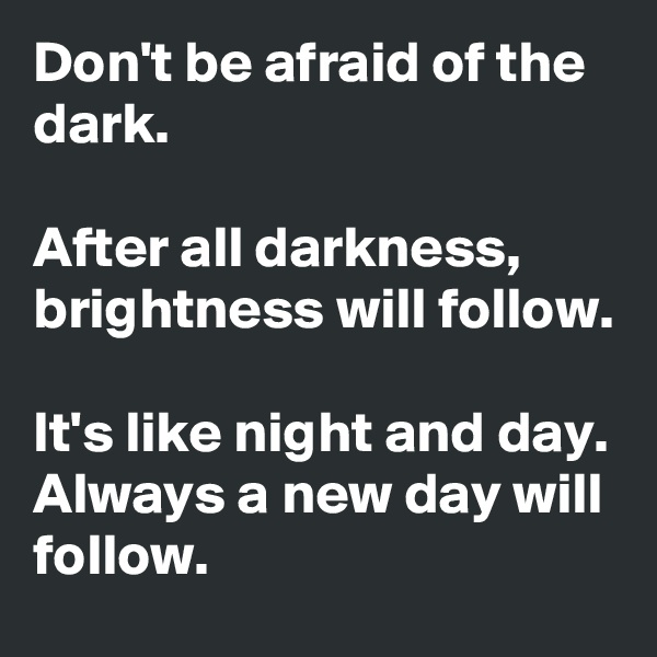 Don't be afraid of the dark.  After all darkness, brightness will follow.  It's like night and day. Always a new day will follow.