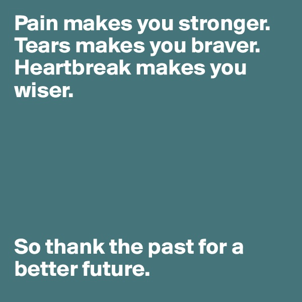 Pain makes you stronger. Tears makes you braver. Heartbreak makes you wiser.        So thank the past for a better future.