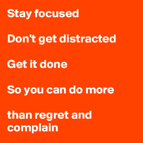 Stay focused  Don't get distracted  Get it done  So you can do more  than regret and complain