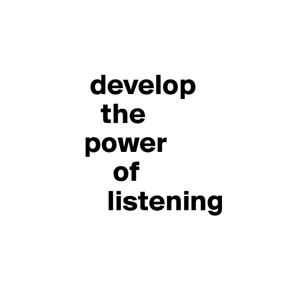 develop                the              power                   of                  listening