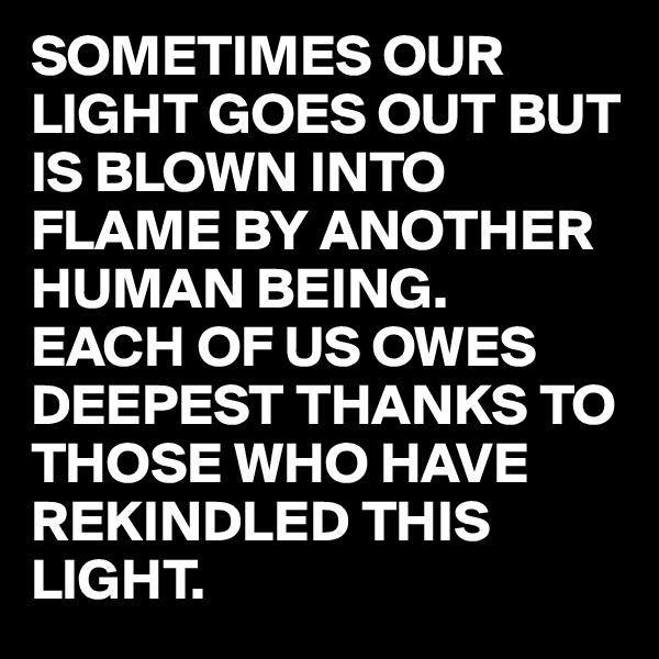 SOMETIMES OUR LIGHT GOES OUT BUT IS BLOWN INTO FLAME BY ANOTHER HUMAN BEING. EACH OF US OWES DEEPEST THANKS TO THOSE WHO HAVE REKINDLED THIS LIGHT.