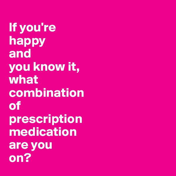 If you're  happy  and  you know it,  what  combination  of  prescription  medication  are you  on?