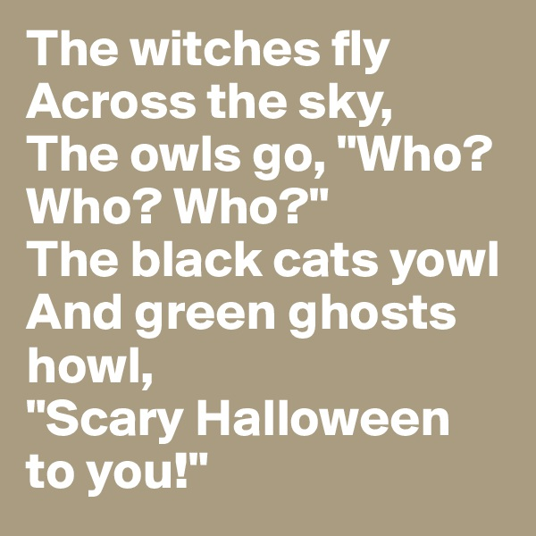 "The witches fly Across the sky, The owls go, ""Who? Who? Who?"" The black cats yowl And green ghosts howl, ""Scary Halloween to you!"""