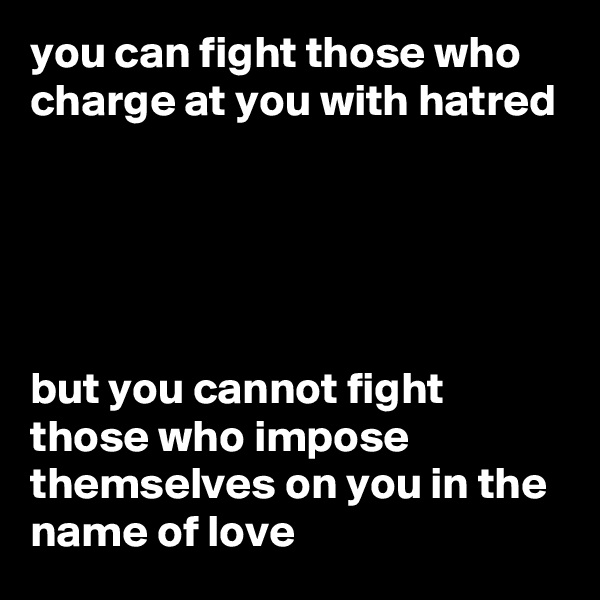 you can fight those who charge at you with hatred      but you cannot fight those who impose themselves on you in the name of love