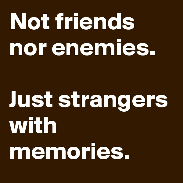 Not friends nor enemies.  Just strangers with memories.