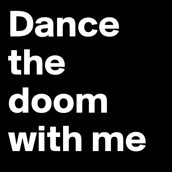 Dance the doom with me