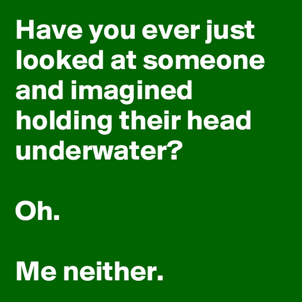 Have you ever just looked at someone and imagined holding their head underwater?  Oh.  Me neither.