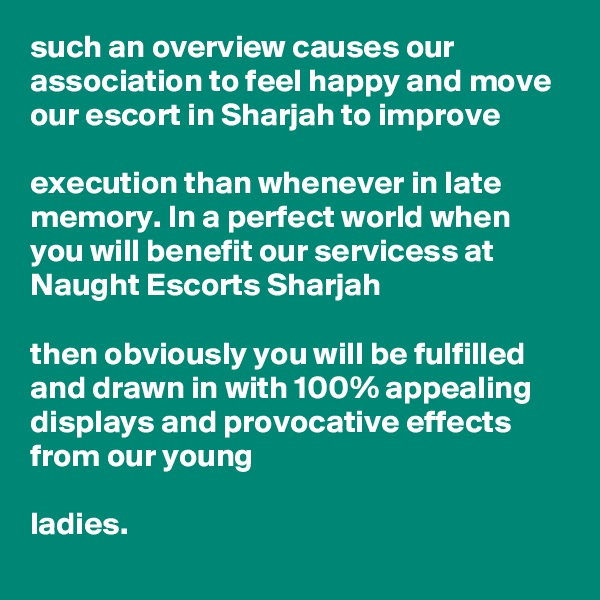 such an overview causes our association to feel happy and move our escort in Sharjah to improve   execution than whenever in late memory. In a perfect world when you will benefit our servicess at Naught Escorts Sharjah   then obviously you will be fulfilled and drawn in with 100% appealing displays and provocative effects from our young   ladies.