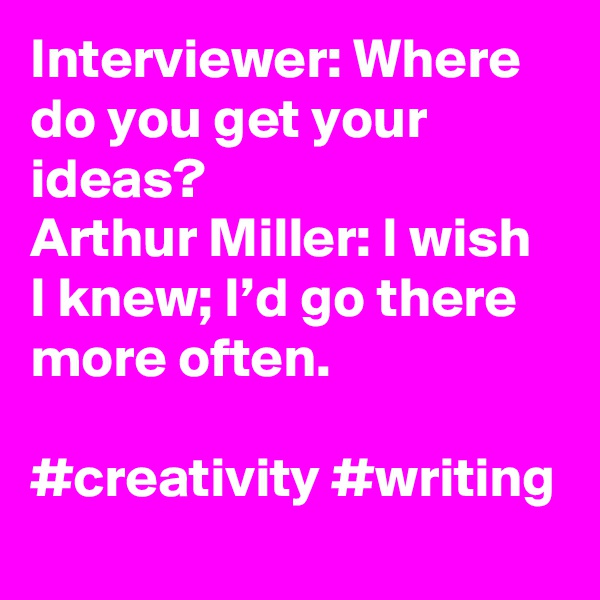 Interviewer: Where do you get your ideas? Arthur Miller: I wish I knew; I'd go there more often.  #creativity #writing