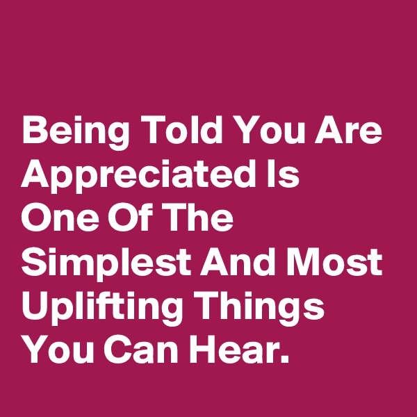 Being Told You Are Appreciated Is One Of The Simplest And Most Uplifting Things You Can Hear.