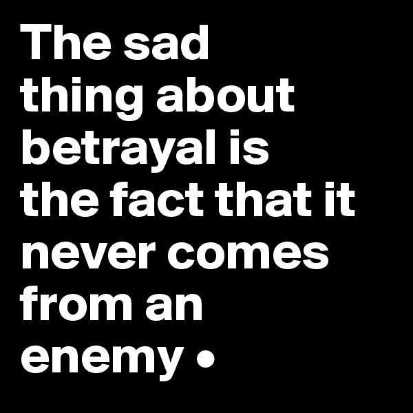 The sad thing about betrayal is the fact that it never comes from an enemy •