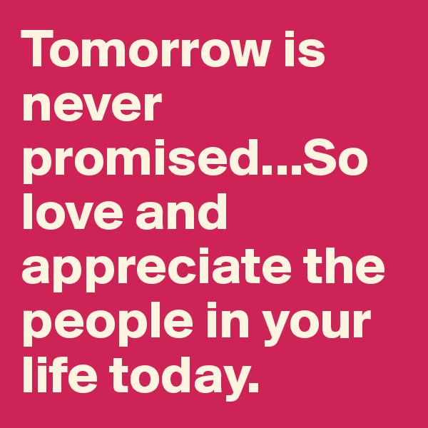 Tomorrow is never promised...So love and appreciate the people in your life today.