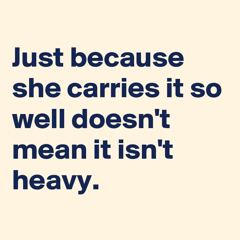 Just because she carries it so well doesn't mean it isn't heavy.