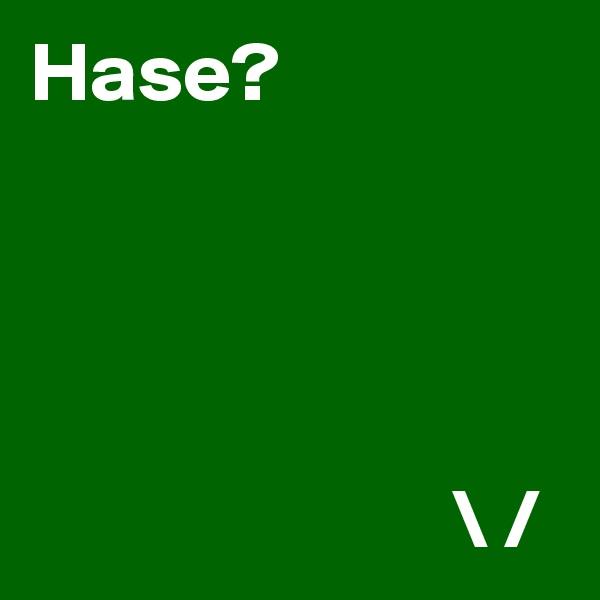 Hase?                              \ /