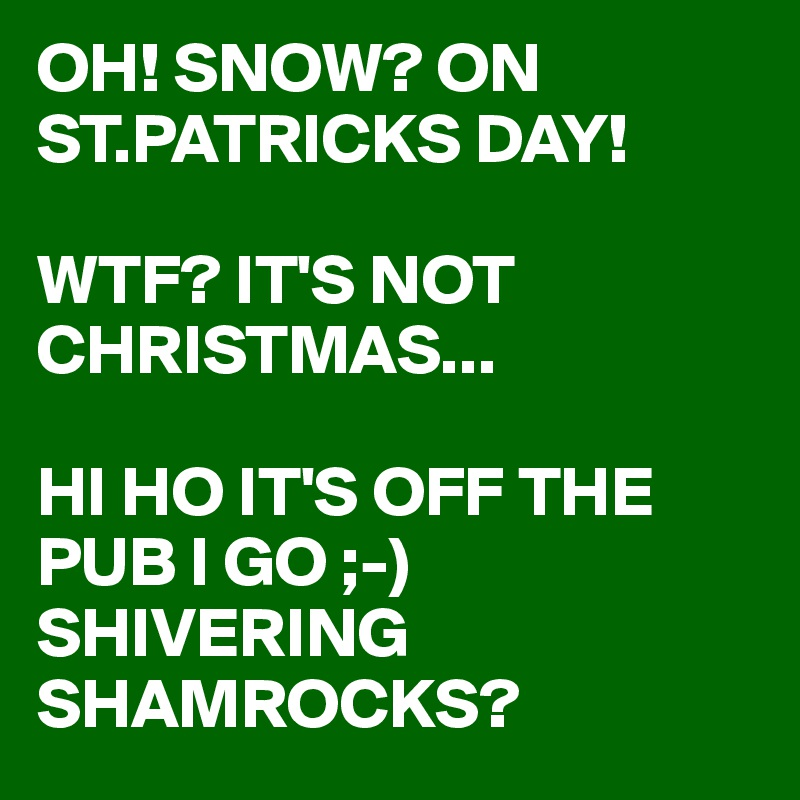 OH! SNOW? ON ST.PATRICKS DAY!  WTF? IT'S NOT CHRISTMAS...  HI HO IT'S OFF THE PUB I GO ;-) SHIVERING SHAMROCKS?