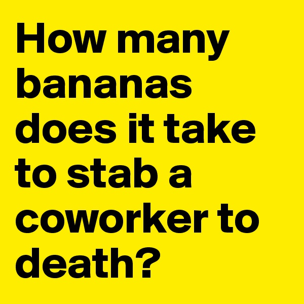 How many bananas does it take to stab a coworker to death?