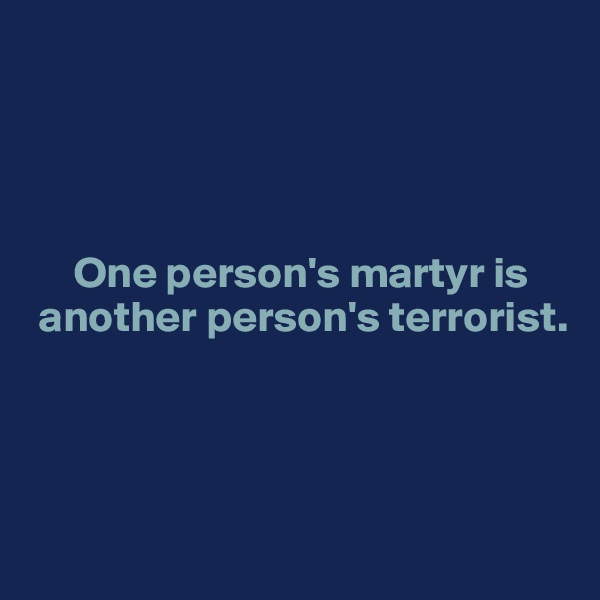 One person's martyr is    another person's terrorist.