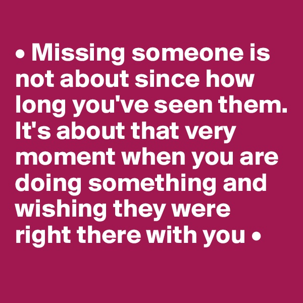 • Missing someone is not about since how long you've seen them. It's about that very moment when you are doing something and wishing they were right there with you •