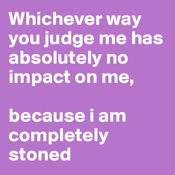 Whichever way you judge me has absolutely no impact on me,   because i am completely stoned