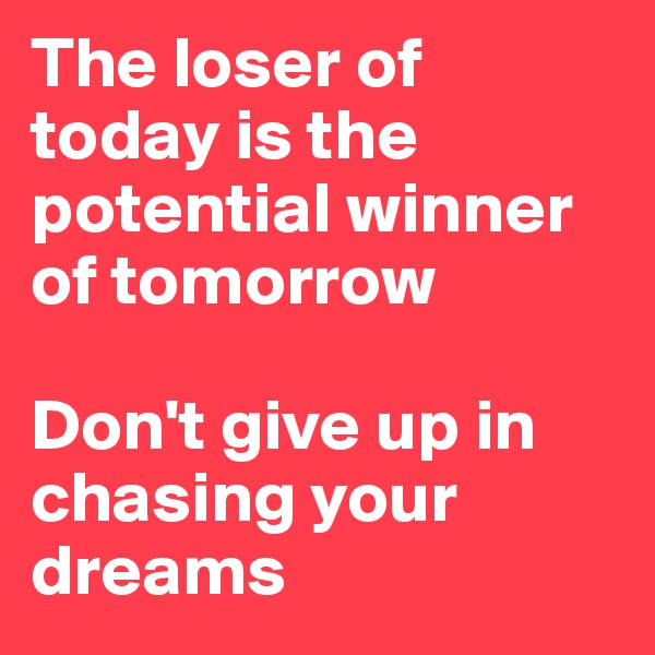 The loser of today is the potential winner of tomorrow   Don't give up in chasing your dreams