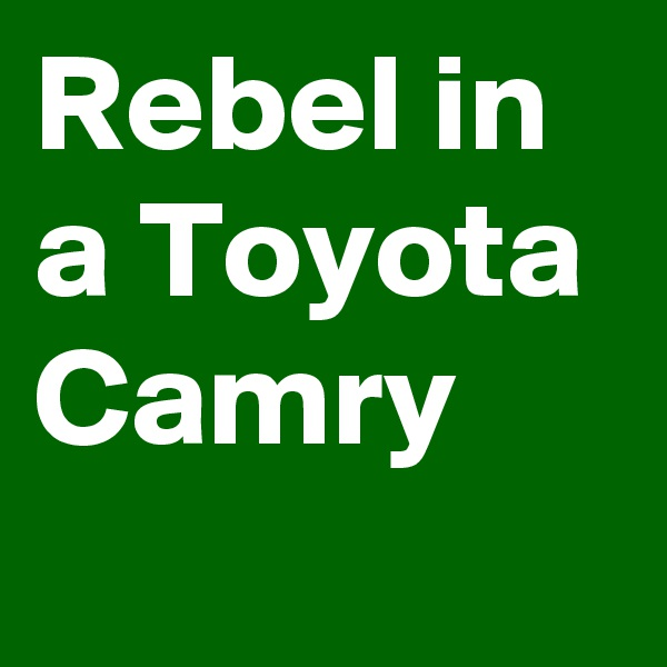Rebel in a Toyota Camry