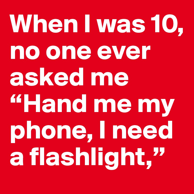 "When I was 10, no one ever asked me ""Hand me my phone, I need a flashlight,"""
