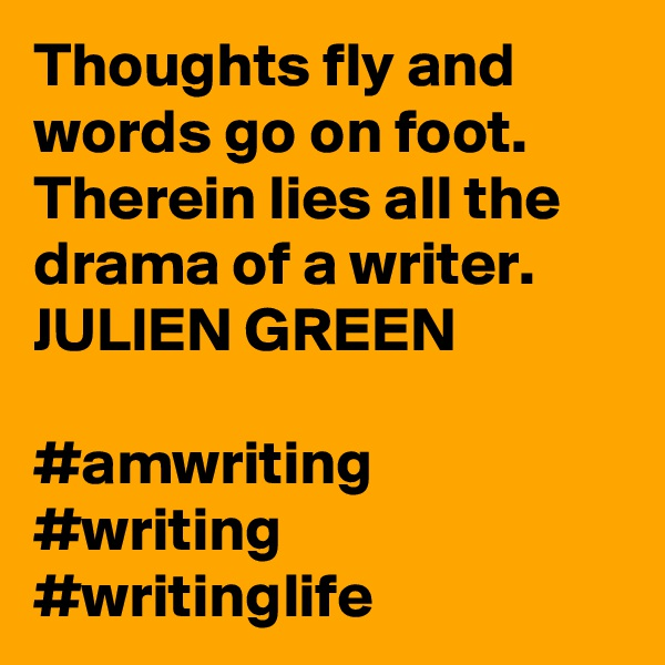 Thoughts fly and words go on foot. Therein lies all the drama of a writer. JULIEN GREEN  #amwriting #writing #writinglife