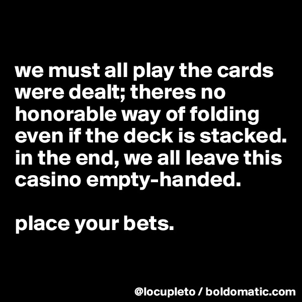 we must all play the cards were dealt; theres no honorable way of folding even if the deck is stacked. in the end, we all leave this casino empty-handed.      place your bets.