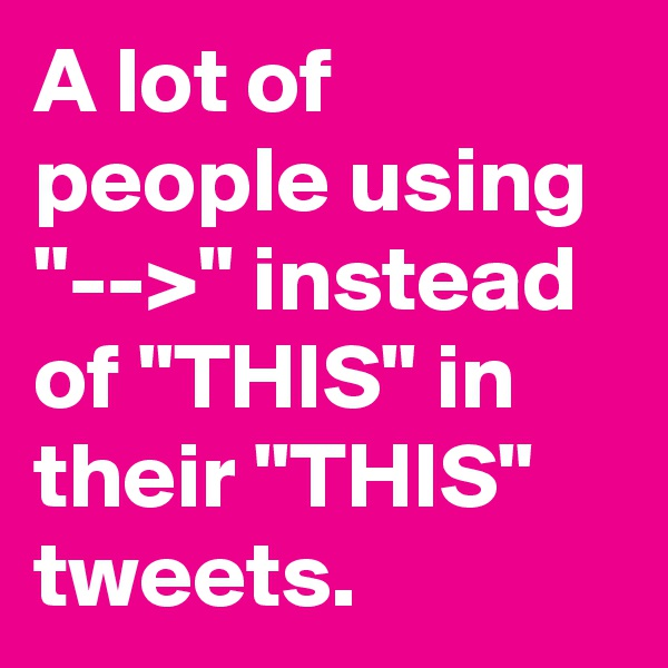 "A lot of people using ""-->"" instead of ""THIS"" in their ""THIS"" tweets."