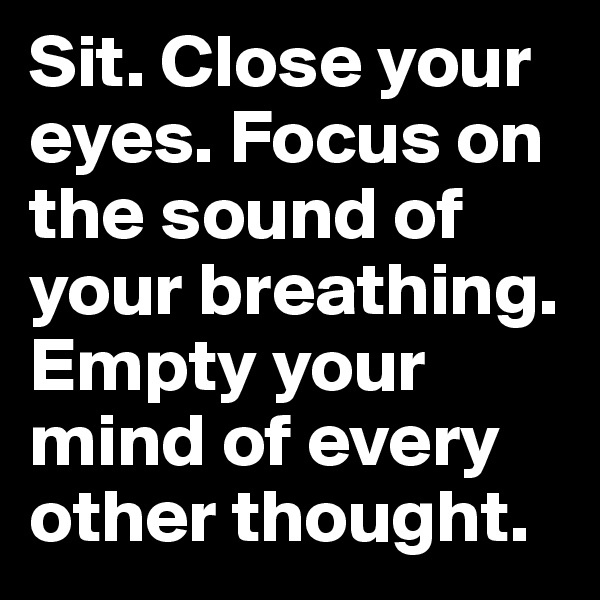 Sit. Close your eyes. Focus on the sound of your breathing. Empty your mind of every other thought.