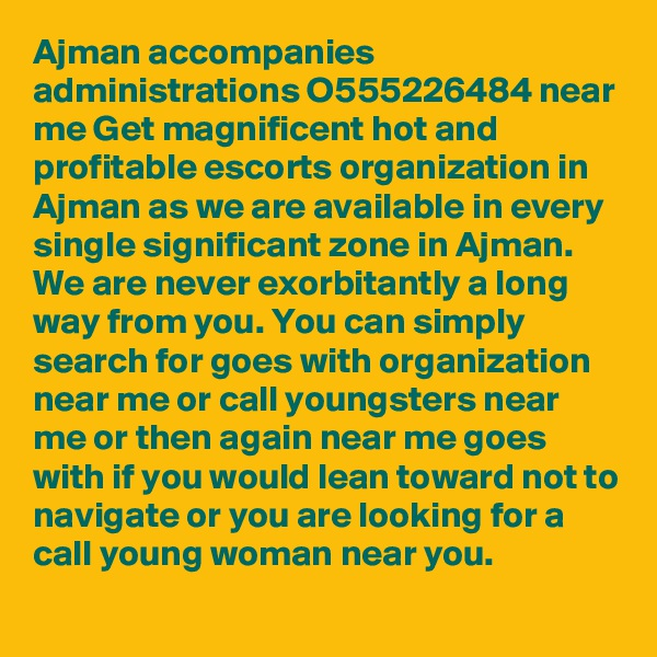 Ajman accompanies administrations O555226484 near me Get magnificent hot and profitable escorts organization in Ajman as we are available in every single significant zone in Ajman. We are never exorbitantly a long way from you. You can simply search for goes with organization near me or call youngsters near me or then again near me goes with if you would lean toward not to navigate or you are looking for a call young woman near you.