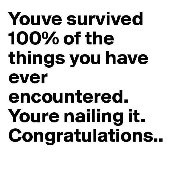 Youve survived 100% of the things you have ever encountered. Youre nailing it. Congratulations..