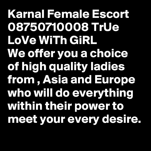 Karnal Female Escort 08750710008 TrUe LoVe WiTh GiRL  We offer you a choice of high quality ladies from , Asia and Europe who will do everything within their power to meet your every desire.