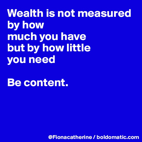 Wealth is not measured by how much you have but by how little  you need  Be content.