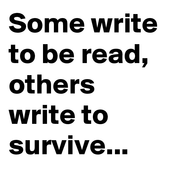 Some write to be read, others write to survive...