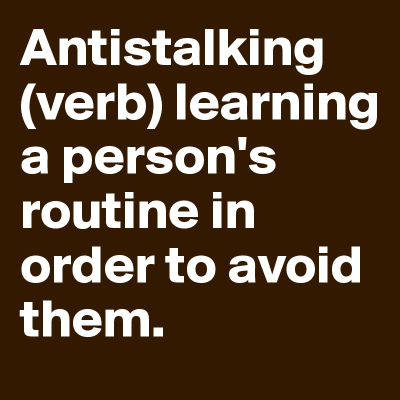 Antistalking (verb) learning a person's routine in order to avoid them.