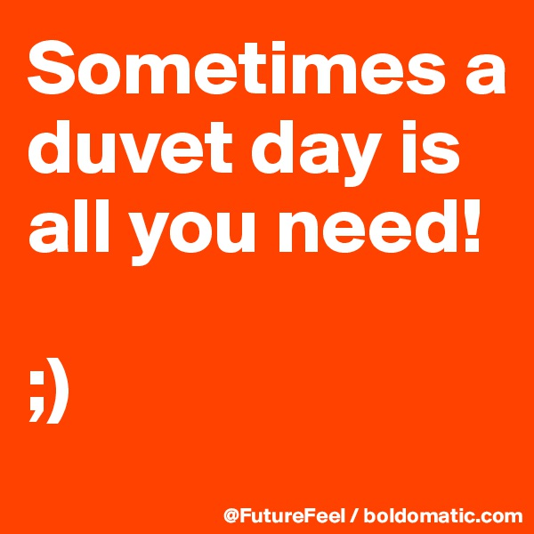 Sometimes a duvet day is all you need!   ;)