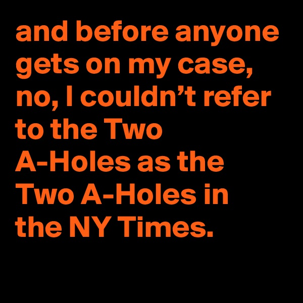 and before anyone gets on my case, no, I couldn't refer to the Two A-Holes as the Two A-Holes in the NY Times.