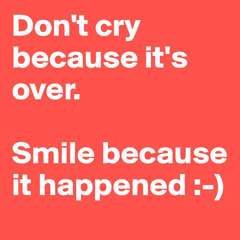 Don't cry because it's over.   Smile because it happened :-)
