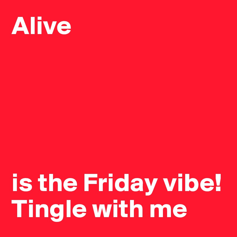 Alive      is the Friday vibe! Tingle with me