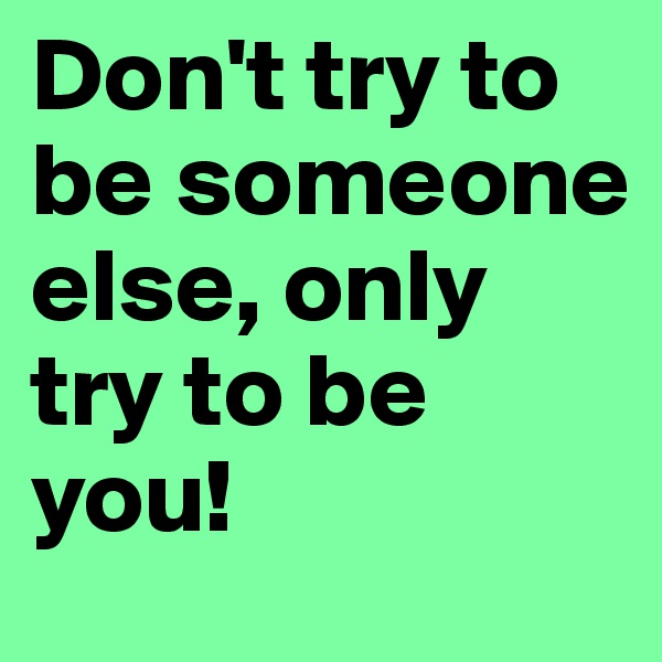 Don't try to be someone else, only try to be you!