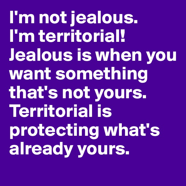 I'm not jealous. I'm territorial! Jealous is when you want something that's not yours. Territorial is protecting what's already yours.