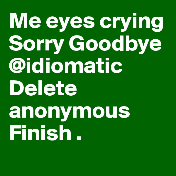 Me eyes crying Sorry Goodbye @idiomatic Delete anonymous Finish .