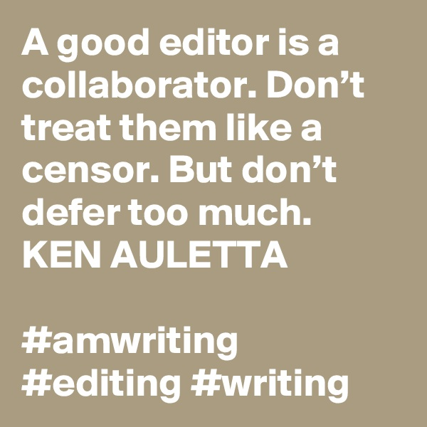 A good editor is a collaborator. Don't treat them like a censor. But don't defer too much. KEN AULETTA  #amwriting #editing #writing