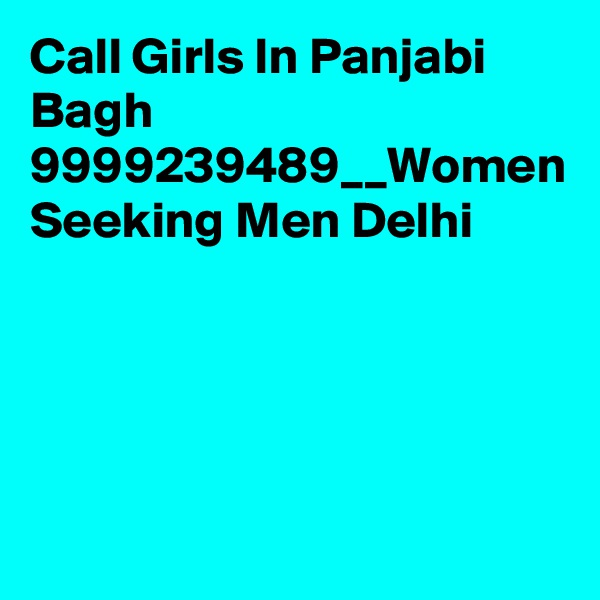 Call Girls In Panjabi Bagh 9999239489__Women Seeking Men Delhi