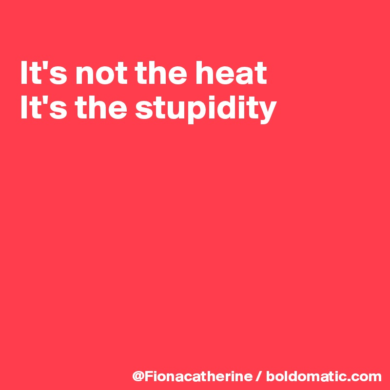 It's not the heat It's the stupidity