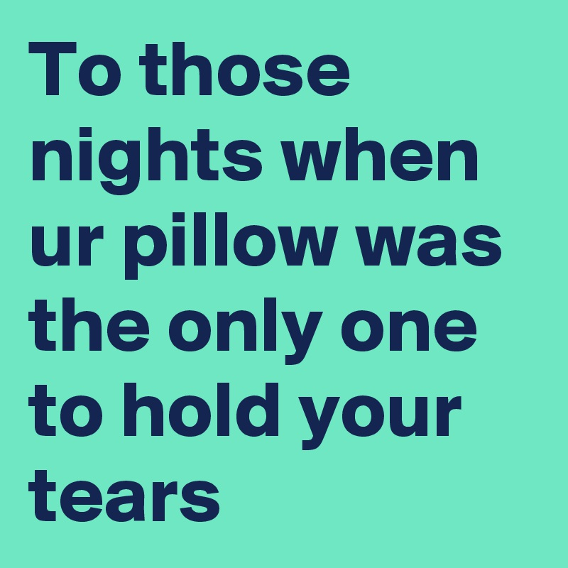 To those nights when ur pillow was the only one to hold your tears