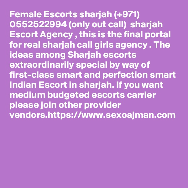 Female Escorts sharjah (+971) 0552522994 (only out call)  sharjah Escort Agency , this is the final portal for real sharjah call girls agency . The ideas among Sharjah escorts extraordinarily special by way of first-class smart and perfection smart Indian Escort in sharjah. If you want medium budgeted escorts carrier please join other provider vendors.https://www.sexoajman.com