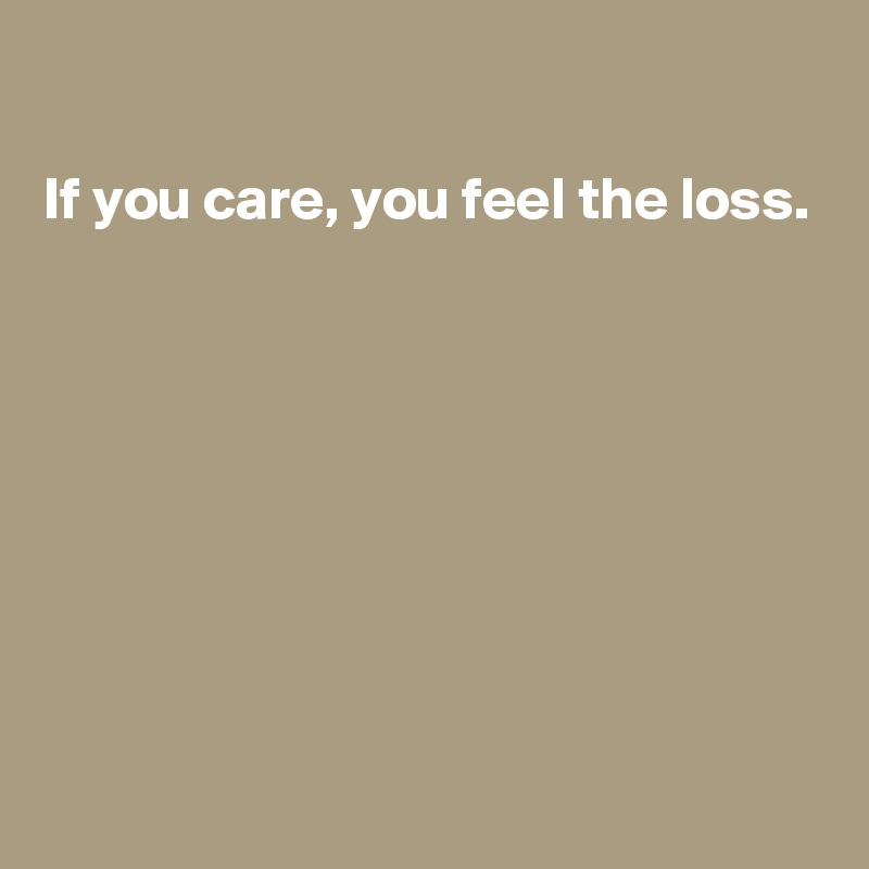 If you care, you feel the loss.